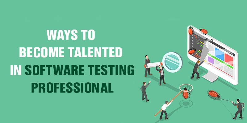 Ways to Become Talented in Software Testing Professional